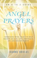 Angel Prayers: Communing with Angels to Help Restore Health, Love, Prosperity, Joy and Enlightenment