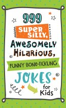 999 Super Silly, Awesomely Hilarious, Funny Bone-Tickling Jokes for Kids