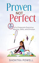 Proven Not Perfect: 7 Truths of a Corporate Executive, Mommy, Wife, and Christian