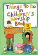 Things to Do in Children's Worship Book 3: Bible-based Worship Material for Junior Churches and Sunday Schools
