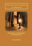 And The Light Shineth In Darkness: Faith, Reason and Knowledge in the Reformation