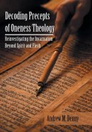 Decoding Precepts of Oneness Theology: Reinvestigating the Incarnation Beyond Spirit and Flesh