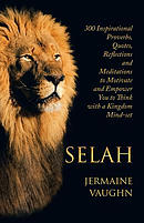 Selah: 300 Inspirational Proverbs, Quotes, Reflections and Meditations to Motivate and Empower You to Think with a Kingdom Mind-Set