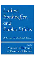 Luther, Bonhoeffer, and Public Ethics: Re-Forming the Church of the Future