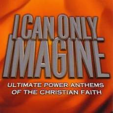 I Can Only Imagine - Ultimate Power Anthems Of The Christian Faith Double CD