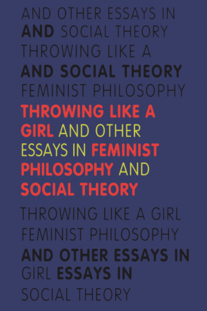 Throwing Like a Girl and Other Essays in Feminist Philosophy and Social Theory