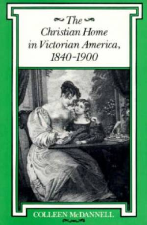 The Christian Home in Victorian America, 1840-1900