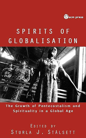 Spirits of Globalisation: The Growth of Pentecostalism and Spirituality in a Global Age