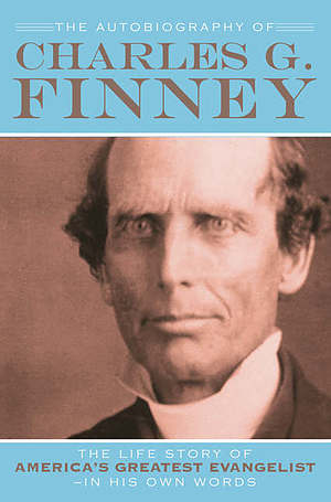 The Autobiography of Charles G. Finney: The Life Story of America's Greatest Evangelist