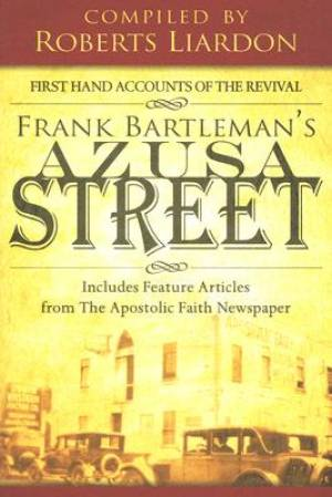 Azusa Street: First Hand Accounts of the Revival Includes Feature Articles from the Apostolic Faith Newspaper