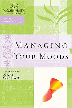 Managing Your Moods; Women of Faith Study Guide Series