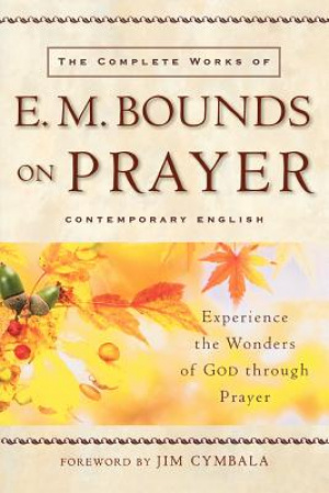 The Complete Works of E. M. Bounds on Prayer