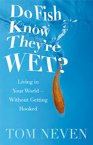 Do Fish Know They're Wet?: Living in Your World, Without Getting Hooked