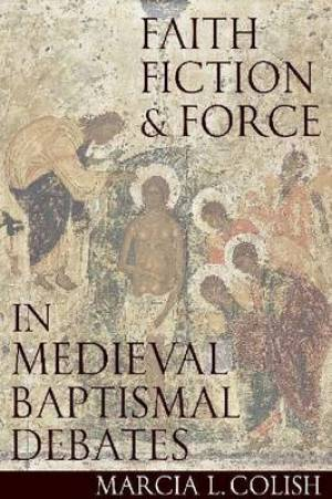 Faith, Fiction and Force in Medieval Baptismal Debates
