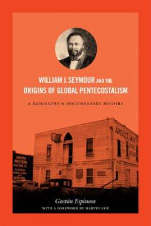 William J. Seymour and the Origins of Global Pentecostalism