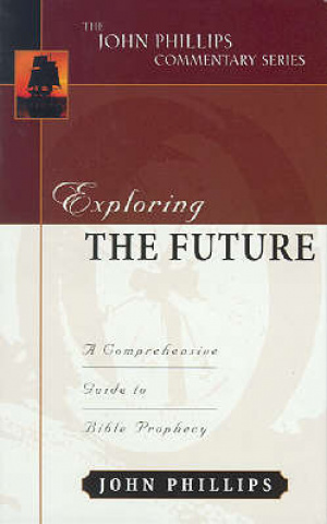 Exploring The Future : John Phillips Commentary Series