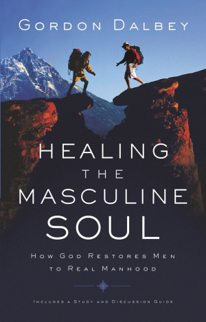 Healing the Masculine Soul: Gods Restoration of Men to Real Manhood
