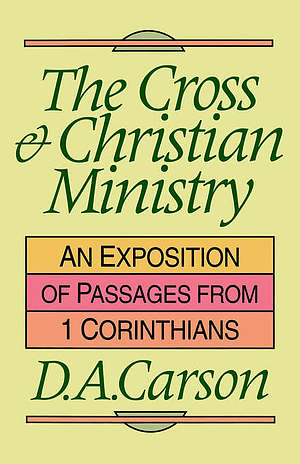 The Cross and Christian Ministry: Exposition of Selected Passages from 1 Corinthians