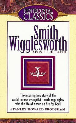 Smith Wigglesworth: Apostle of Faith