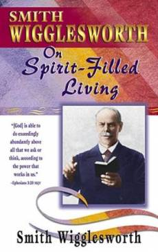 Smith Wigglesworth on Spirit Filled Living
