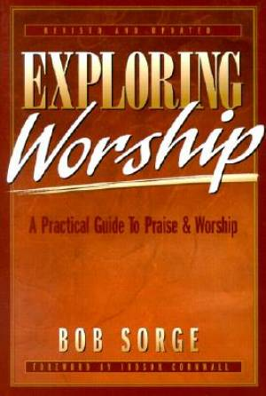 Exploring Worship : A Practical Guide To Praise And Worship