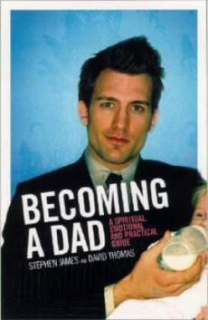 Becoming A Dad: A Spiritual, Emotional And Practical Guide