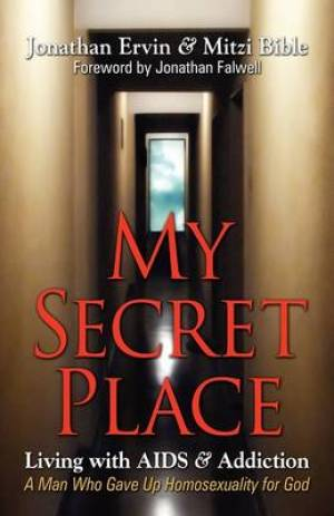 My Secret Place: Living with AIDS & Addiction - A Man Who Gave Up Homosexuality for God