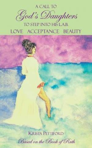 A Call to God's Daughters to Step into His L.A.B. Love Acceptance Beauty : Based on the Book of Ruth