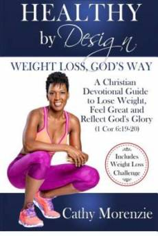 Healthy by Design - Weight Loss, God's Way: A Christian Devotional Guide to Lose Weight, Feel Great and Reflect God's Glory (1 Cor. 6:19-20)