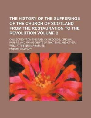 The History of the Sufferings of the Church of Scotland from the Restauration to the Revolution; Collected from the Publick Records, Original Papers, and Manuscripts of That Time, and Other Well Attested Narratives Volume 2