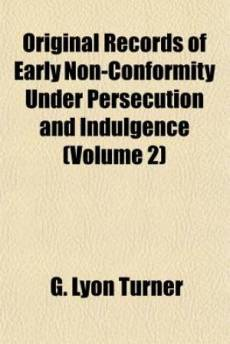 Original Records of Early Non-Conformity Under Persecution and Indulgence (Volume 2)