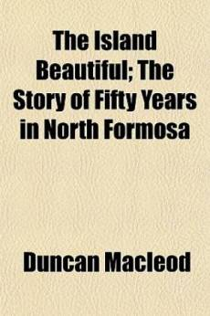 The Island Beautiful; The Story of Fifty Years in North Formosa