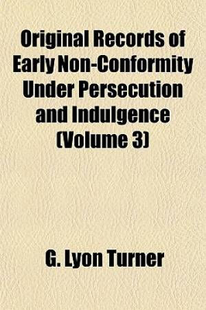 Original Records of Early Non-Conformity Under Persecution and Indulgence (Volume 3)