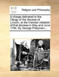 A Charge Delivered to the Clergy of the Diocese of Lincoln, at the Triennial Visitation of That Diocese in May and June 1794. by George Pretyman, ...