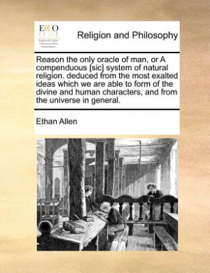 Reason the Only Oracle of Man, or a Compenduous [Sic] System of Natural Religion. Deduced from the Most Exalted Ideas Which We Are Able to Form of the Divine and Human Characters, and from the Universe in General.