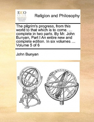 The Pilgrim's Progress, from This World to That Which Is to Come. ... Complete in Two Parts. by Mr. John Bunyan, Part I an Entire New and Complete Edition. in Six Volumes ... Volume 5 of 6
