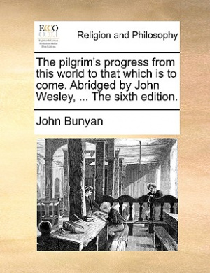 The Pilgrim's Progress from This World to That Which Is to Come. Abridged by John Wesley, ... the Sixth Edition.