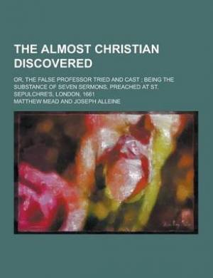 The Almost Christian Discovered; Or, the False Professor Tried and Cast; Being the Substance of Seven Sermons, Preached at St. Sepulchre's, London, 16