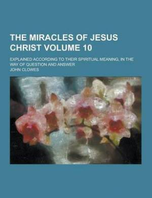 The Miracles of Jesus Christ; Explained According to Their Spiritual Meaning, in the Way of Question and Answer Volume 10