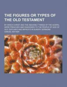 The Figures or Types of the Old Testament; By Which Christ and the Heavenly Things of the Gospel Were Preached and Shadowed to the People of God of Ol