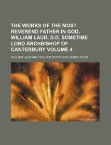 The Works of the Most Reverend Father in God, William Laud, D.D. Sometime Lord Archbishop of Canterbury Volume 4
