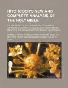 Hitchcock's New and Complete Analysis of the Holy Bible; Or, the Whole of the Old and New Testaments Arranged According to Subjects in Twenty-Seven Books. on the Basis of Matthew Talbot, as Improved