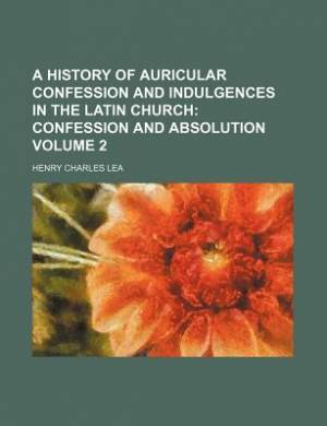 A History of Auricular Confession and Indulgences in the Latin Church Volume 2; Confession and Absolution