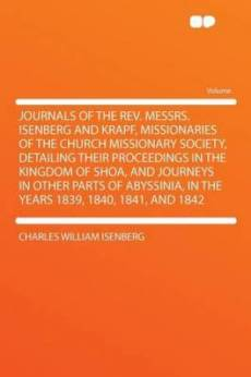 Journals of the REV. Messrs. Isenberg and Krapf, Missionaries of the Church Missionary Society, Detailing Their Proceedings in the Kingdom of Shoa, and Journeys in Other Parts of Abyssinia, in the Years 1839, 1840, 1841, and 1842
