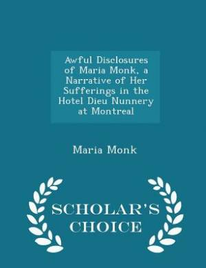 Awful Disclosures of Maria Monk, a Narrative of Her Sufferings in the Hotel Dieu Nunnery at Montreal - Scholar's Choice Edition