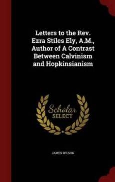 Letters to the REV. Ezra Stiles Ely, A.M., Author of a Contrast Between Calvinism and Hopkinsianism