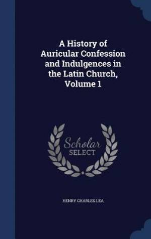 A History of Auricular Confession and Indulgences in the Latin Church, Volume 1