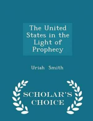 The United States in the Light of Prophecy - Scholar's Choice Edition