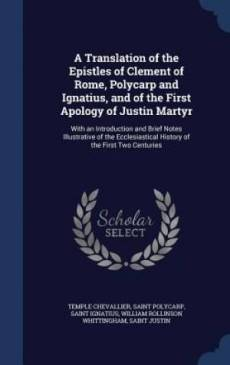 A Translation of the Epistles of Clement of Rome, Polycarp and Ignatius, and of the First Apology of Justin Martyr