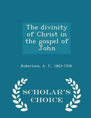The Divinity of Christ in the Gospel of John - Scholar's Choice Edition